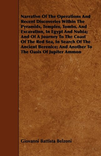 Narrative Of The Operations And Recent Discoveries Within The Pyramids, Temples, Tombs, And Excavation, In Egypt And Nubia; And Of A Journey To The ... And Another To The Oasis Of Jupiter Ammon