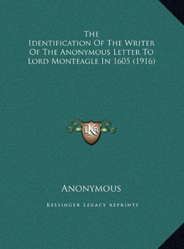 The Identification of the Writer of the Anonymous Letter to the Identification of the Writer of the Anonymous Letter to Lord Monteagle in 1605 (1916) Lord Monteagle in 1605 (1916)