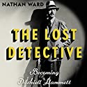 The Lost Detective: Becoming Dashiell Hammett Audiobook by Nathan Ward Narrated by Brian Holsopple
