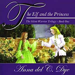 The Elf and The Princess: The Silent Warrior Trilogy, Book 1 | [Anna del C. Dye]