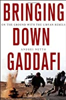 Bringing Down Gaddafi: On the Ground with the Libyan Rebels