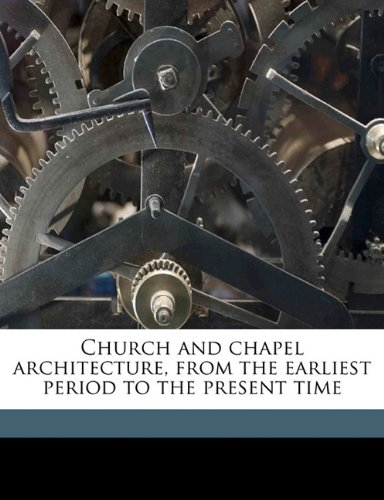 Church and chapel architecture, from the earliest period to the present time