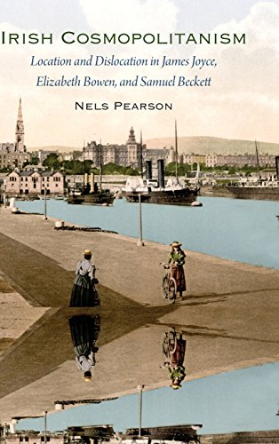 Irish Cosmopolitanism: Location and Dislocation in James Joyce, Elizabeth Bowen, and Samuel Beckett PDF