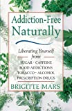 img - for Addiction-Free Naturally: Liberating Yourself from Sugar, Caffeine, Food Addictions, Tobacco, Alcohol, and Prescription Drugs book / textbook / text book