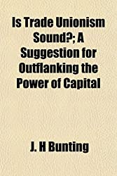 Is Trade Unionism Sound?; A Suggestion for Outflanking the Power of Capital