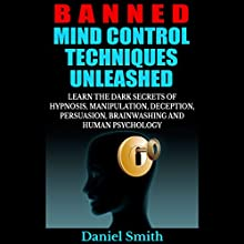 Banned Mind Control Techniques Unleashed: Learn the Dark Secrets of Hypnosis, Manipulation, Deception, Persuasion, Brainwashing and Human Psychology (       UNABRIDGED) by Daniel Smith Narrated by Mysti Jording