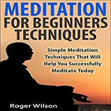 Meditation for Beginners Techniques: Simple Meditation Techniques That Will Help You Successfully Meditate Today (       UNABRIDGED) by Roger Wilson Narrated by Michael Smith