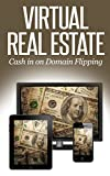 Virtual Real Estate: How to Make Money Buying and Selling Domain Names - A 2014 Guide to Flipping Domains (with Investing Tips and Email Sales Letter Templates)