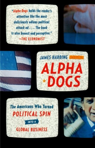 Alpha Dogs: The Americans Who Turned Political Spin into a Global Business