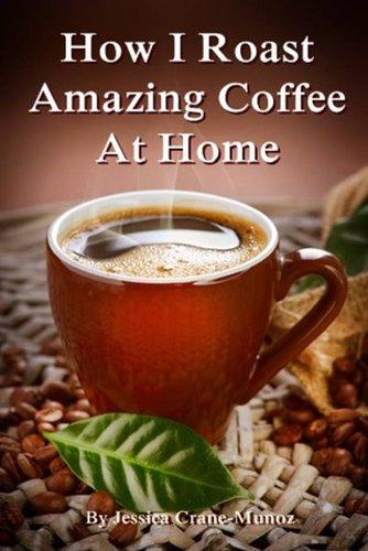 Free Kindle Book : How I Roast Amazing Coffee At Home