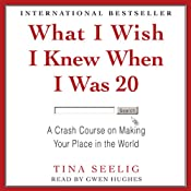 What I Wish I Knew When I Was 20: A Crash Course on Making Your Place in the World | [Tina Seelig]