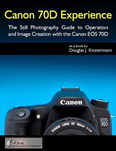 Canon 70D Experience - The Still Photography Guide to Operation and Image Creation with the Canon EOS