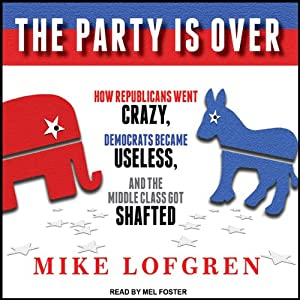 The Party Is Over: How Republicans Went Crazy, Democrats Became Useless, and the Middle Class Got Shafted | [Mike Lofgren]