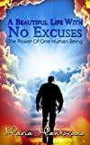 A Beautiful Life with No Excuses: The Power of One Human Being