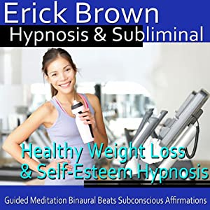 Healthy Weight Loss & Self-Esteem Hypnosis: Healthy Living & Boost Confidence, Guided Meditation, Self Hypnosis, Binaural Beats | [Erick Brown Hypnosis]