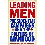 Leading Men: Presidential Campaigns and the Politics of Manhood ~ Jackson Katz