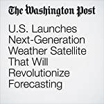 U.S. Launches Next-Generation Weather Satellite That Will Revolutionize Forecasting | Angela Fritz