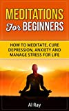Meditation for beginners: How to Meditate, Cure Depression, Anxiety and Manage Stress for Life (Meditation books)