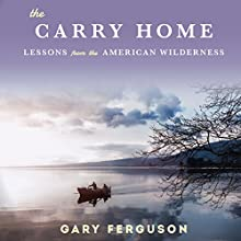 The Carry Home: Lessons from the American Wilderness (       UNABRIDGED) by Gary Ferguson Narrated by Gary Ferguson