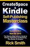 Createspace and Kindle Self-Publishing Masterclass - 2015 Second Edition: The Step-by-Step Author's Guide to Writing, Publishing and Marketing Your Books on Amazon