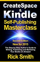 Createspace and Kindle Self-Publishing Masterclass - 2015 Second Edition: The Step-by-Step Author's Guide to Writing, Publishing and Marketing Your Books on Amazon (English Edition)