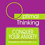 Conquer Your Anxiety: With Optimal Thinking | Rosalene Glickman