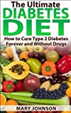 The Ultimate Diabetes Diet: How to Cure Type 2 Diabetes Forever and Without Drugs (Diabetes Without Drugs)