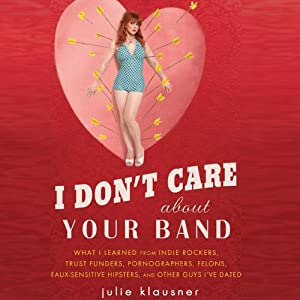 I Don't Care about Your Band: What I Learned from Indie Rockers, Trust Funders, Pornographers, Felons, Faux-Sensitive Hipsters, and Other Guys I've Dated | [Julie Klausner]