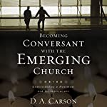 Becoming Conversant with the Emerging Church: Understanding a Movement and Its Implications | D. A. Carson