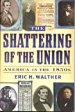 Image of The Shattering of the Union: America in the 1850s (The American Crisis Series: Books on the Civil War Era)
