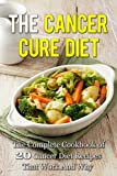 The Cancer Cure Diet: The Complete Cookbook of 20 Cancer Diet Recipes That Work And Why