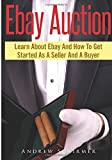 Ebay Auction: Learn About Ebay And How To Get Started As A Seller And A Buyer