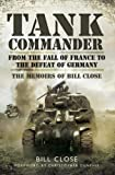 Tank Commander : From the Fall of France to the Defeat of Germany -  The Memoirs of Bill Close