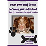 When Your Best Friend Becomes Your Old Friend: How To Care For Your Geriatric Canine ~ G. N. Stewart