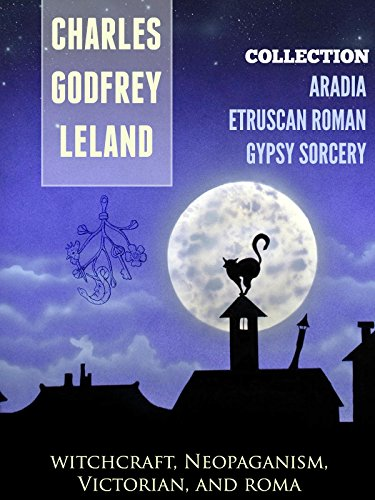 Charles Godfrey Leland - THREE Collections of Charles Godfrey Leland: GYPSY SORCERY and FORTUNE TELLING, ETRUSCAN ROMAN, ARADIA or THE GOSPEL OF THE WITCHES (Annotated History of Charles Godfrey Leland) (English Edition)