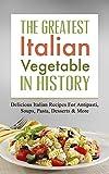 The Greatest Italian Vegetable Recipes In History: Delicious Italian Recipes For Antipasti, Soups, Pasta, Desserts & More
