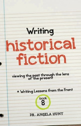 Writing Historical Fiction: Viewing the Past Through the Lens of the Present (Writing Lessons from the Front)