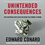 Unintended Consequences: Why Everything You've Been Told about the Economy Is Wrong | Edward Conard