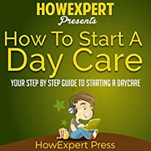 How to Start a Daycare: Your Step-by-Step Guide to Starting a Daycare Audiobook by  HowExpert Press Narrated by Will Irace