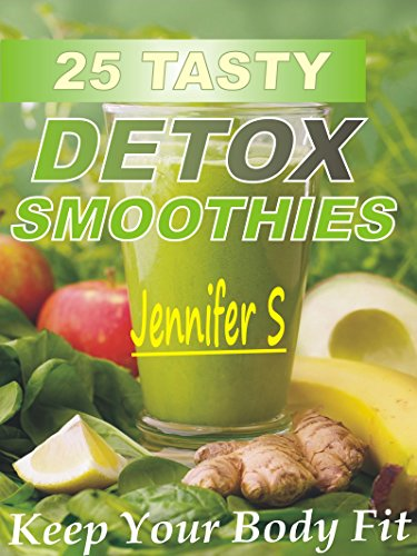 25 Tasty Detox Smoothies: Keep Your Body Fit by Jennifer S