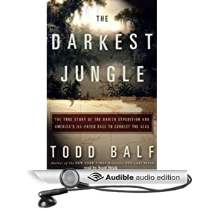 The Darkest Jungle - The True Story of the Darien Expedition and America's Ill-Fated Race to Connect the Seas - Todd Balf