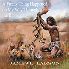 A Funny Thing Happened on My Way Through the Bible: The Humor, Uniqueness, or Absurdity of Scriptures, as I See It Audiobook by James L. Larson Narrated by Lee Alan