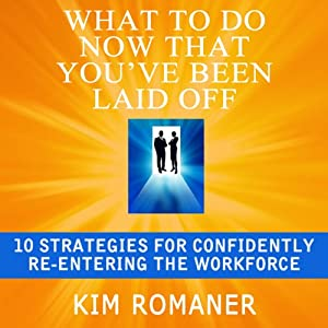 What to Do Now That You've Been Laid Off: 10 Strategies for Confidently Re-Entering the Workforce | [Kim Romaner]