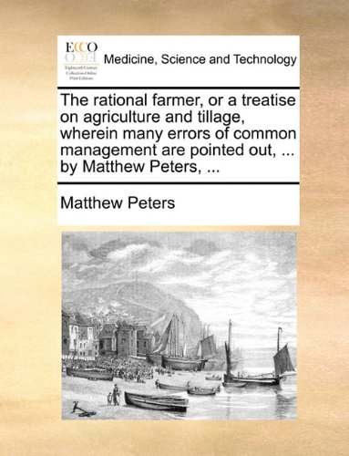 The rational farmer, or a treatise on agriculture and tillage, wherein many errors of common management are pointed out, ... by Matthew Peters, ...