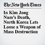 In Kim Jong Nam's Death, North Korea Lets Loose a Weapon of Mass Destruction | Richard C. Paddock,Choe Sang Hun,Nicholas Wade