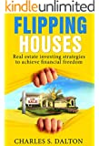 Flipping Houses: Real Estate Investing Strategies To Achieve Financial Freedom (Real Estate, Real Estate Investing, home buying, flipping houses, income property)
