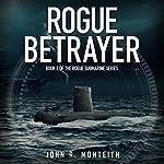 Rogue Betrayer: Rogue Submarine, Book 2 | John R Monteith