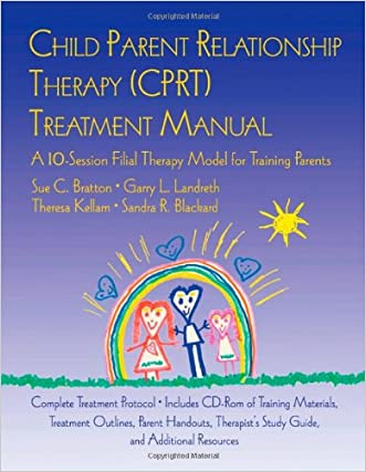 CPRT Package: Child Parent Relationship Therapy (CPRT) Treatment Manual: A 10-Session Filial Therapy Model for Training Parents