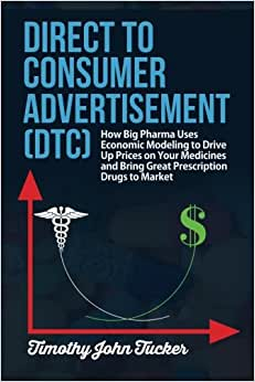 Direct To Consumer Advertisement (DTC): How Pharmaceutical Companies Use Economic Modeling To Drive Up Prices On Your Medicines At The Pharmacy, Bring ... Mathematics To The Science Of Advertising