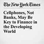 Cellphones, Not Banks, May Be Key to Finance in the Developing World | Nathaniel Popper